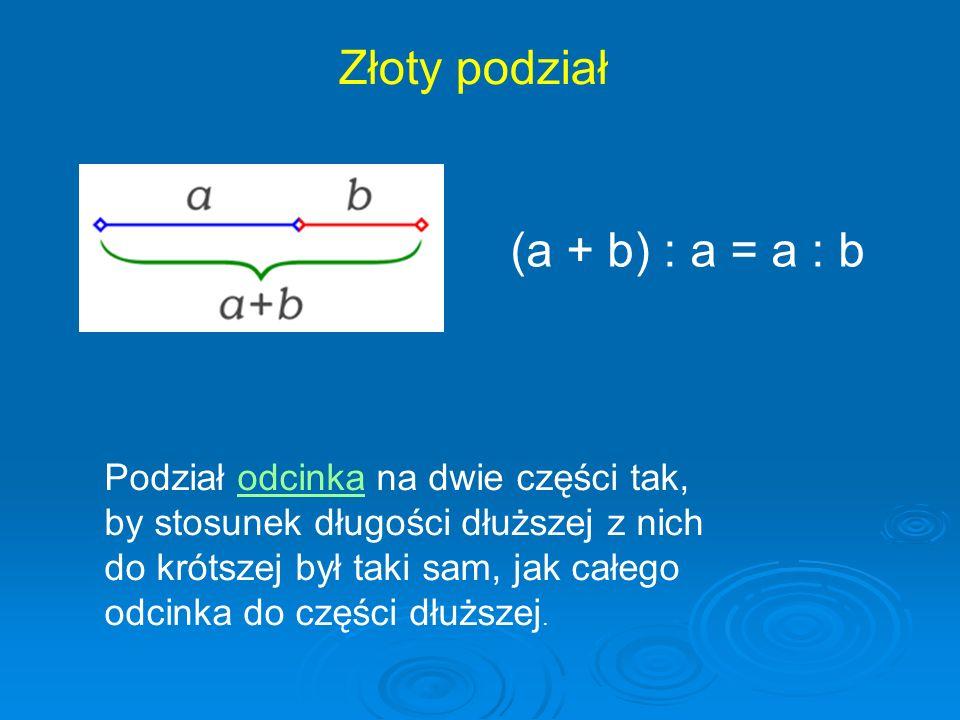 Złoty podział (a + b) : a = a : b Podział odcinka na dwie części tak,