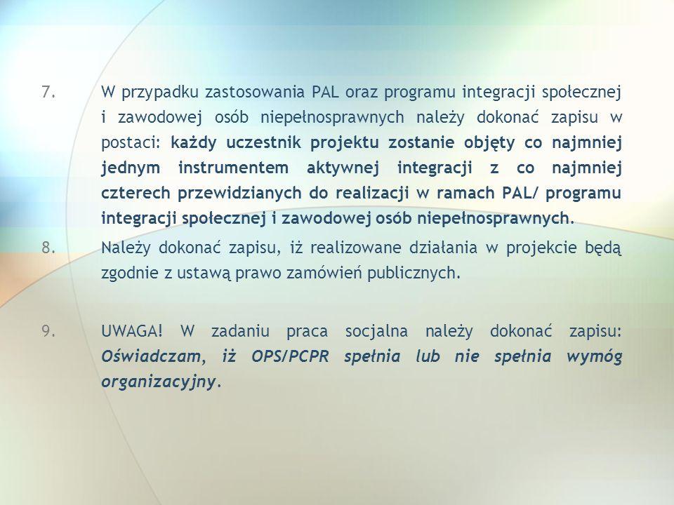 W przypadku zastosowania PAL oraz programu integracji społecznej i zawodowej osób niepełnosprawnych należy dokonać zapisu w postaci: każdy uczestnik projektu zostanie objęty co najmniej jednym instrumentem aktywnej integracji z co najmniej czterech przewidzianych do realizacji w ramach PAL/ programu integracji społecznej i zawodowej osób niepełnosprawnych.
