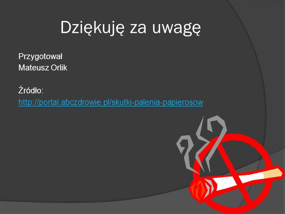 Dziękuję za uwagę Przygotował Mateusz Orlik Źródło: http://portal.abczdrowie.pl/skutki-palenia-papierosow