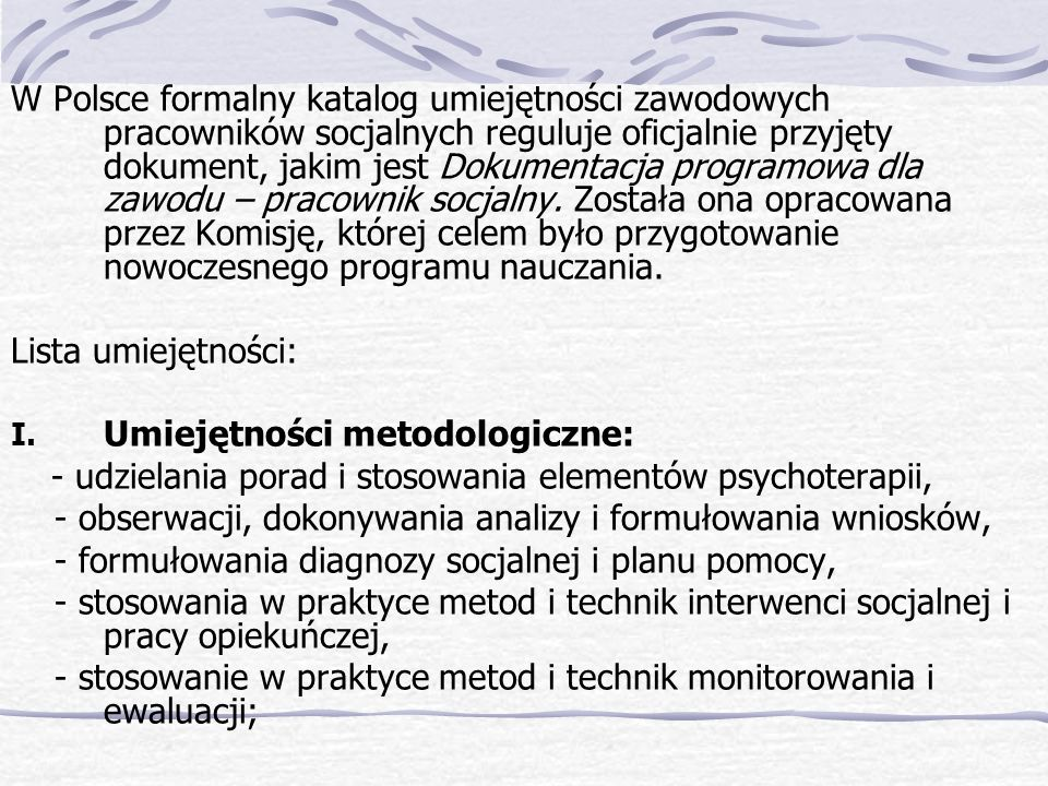W Polsce formalny katalog umiejętności zawodowych pracowników socjalnych reguluje oficjalnie przyjęty dokument, jakim jest Dokumentacja programowa dla zawodu – pracownik socjalny. Została ona opracowana przez Komisję, której celem było przygotowanie nowoczesnego programu nauczania.
