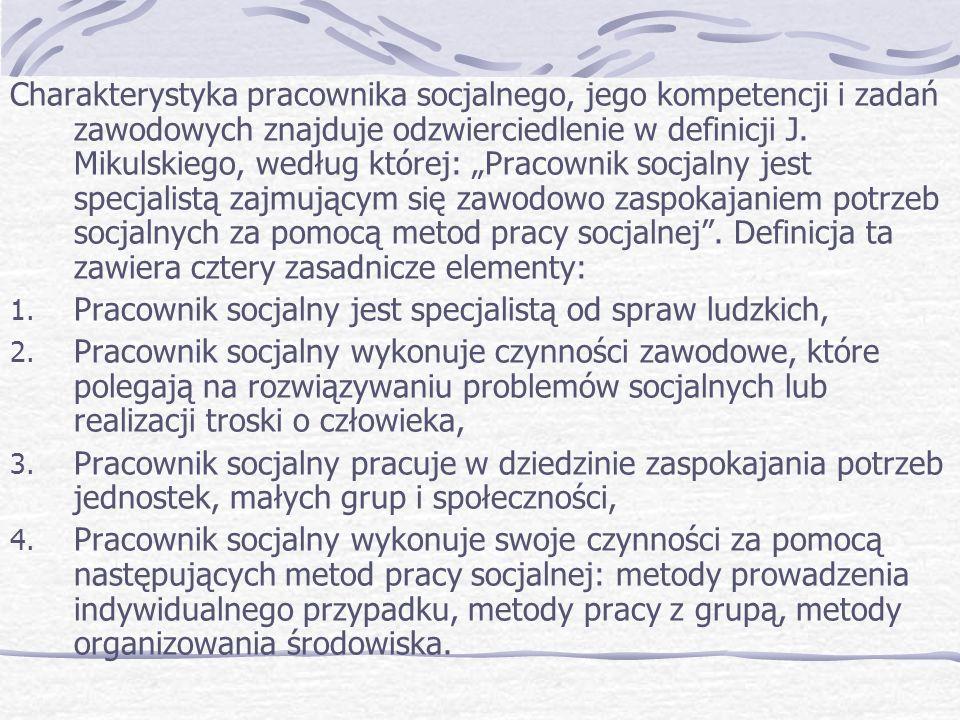 """Charakterystyka pracownika socjalnego, jego kompetencji i zadań zawodowych znajduje odzwierciedlenie w definicji J. Mikulskiego, według której: """"Pracownik socjalny jest specjalistą zajmującym się zawodowo zaspokajaniem potrzeb socjalnych za pomocą metod pracy socjalnej . Definicja ta zawiera cztery zasadnicze elementy:"""