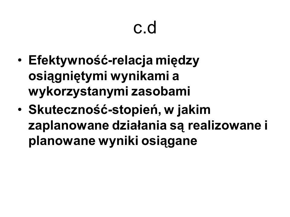 c.d Efektywność-relacja między osiągniętymi wynikami a wykorzystanymi zasobami.