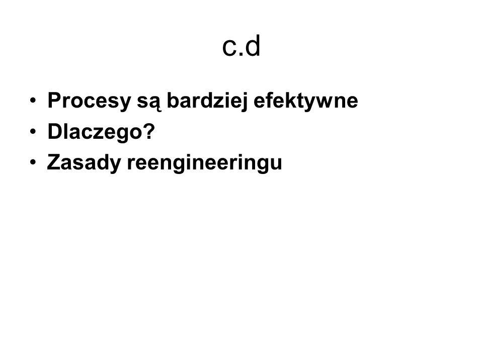c.d Procesy są bardziej efektywne Dlaczego Zasady reengineeringu