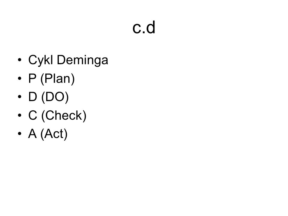 c.d Cykl Deminga P (Plan) D (DO) C (Check) A (Act)