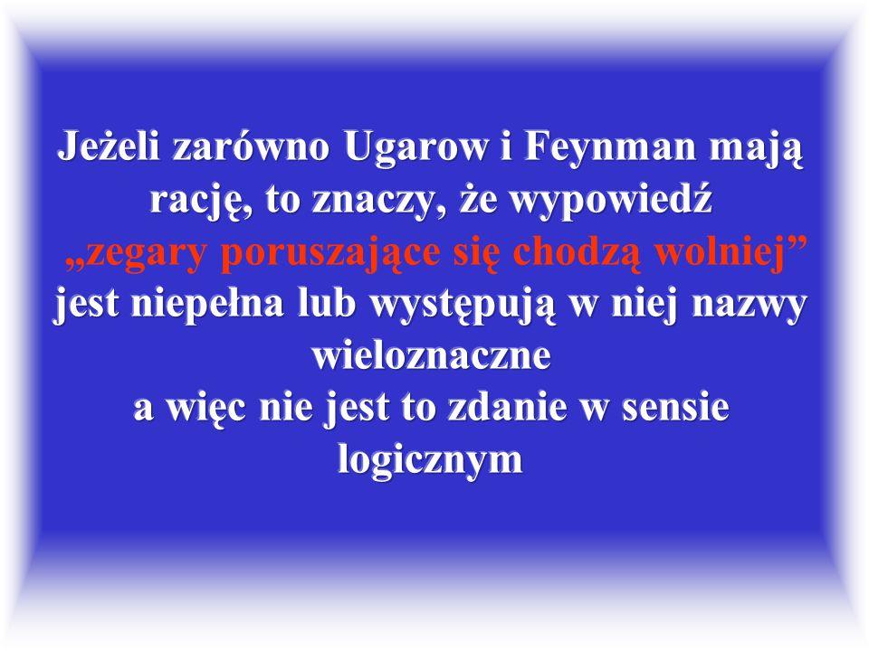 """Jeżeli zarówno Ugarow i Feynman mają rację, to znaczy, że wypowiedź """"zegary poruszające się chodzą wolniej jest niepełna lub występują w niej nazwy wieloznaczne a więc nie jest to zdanie w sensie logicznym"""