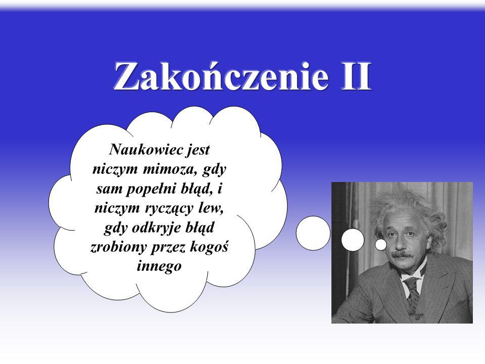 Zakończenie II Naukowiec jest niczym mimoza, gdy sam popełni błąd, i niczym ryczący lew, gdy odkryje błąd zrobiony przez kogoś innego.