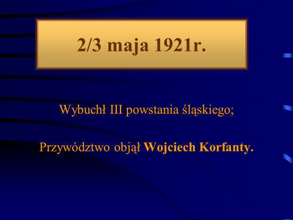 2/3 maja 1921r. Wybuchł III powstania śląskiego;