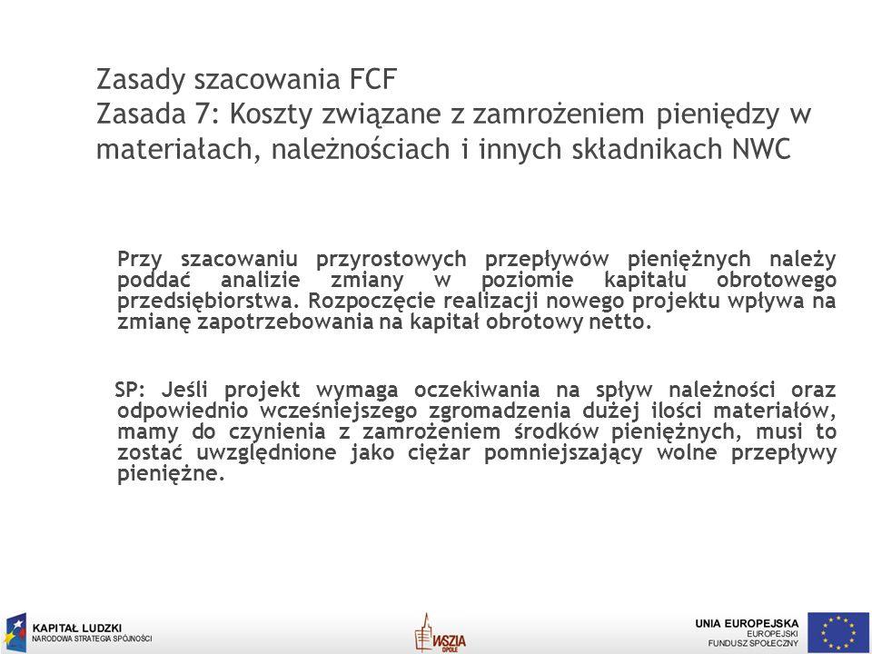 Zasady szacowania FCF Zasada 7: Koszty związane z zamrożeniem pieniędzy w materiałach, należnościach i innych składnikach NWC
