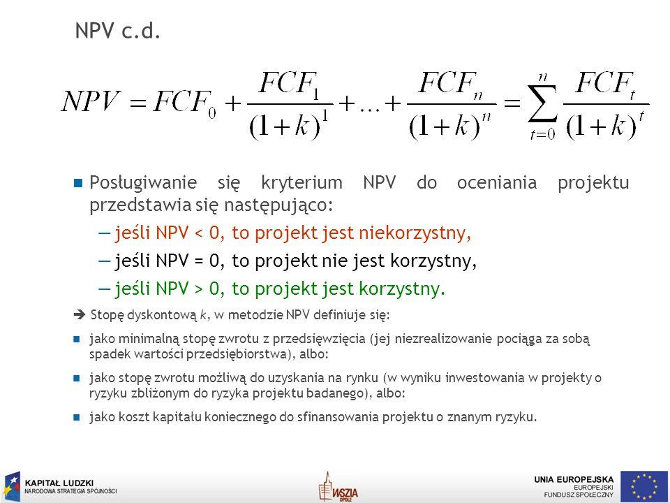 NPV c.d. Posługiwanie się kryterium NPV do oceniania projektu przedstawia się następująco: jeśli NPV < 0, to projekt jest niekorzystny,