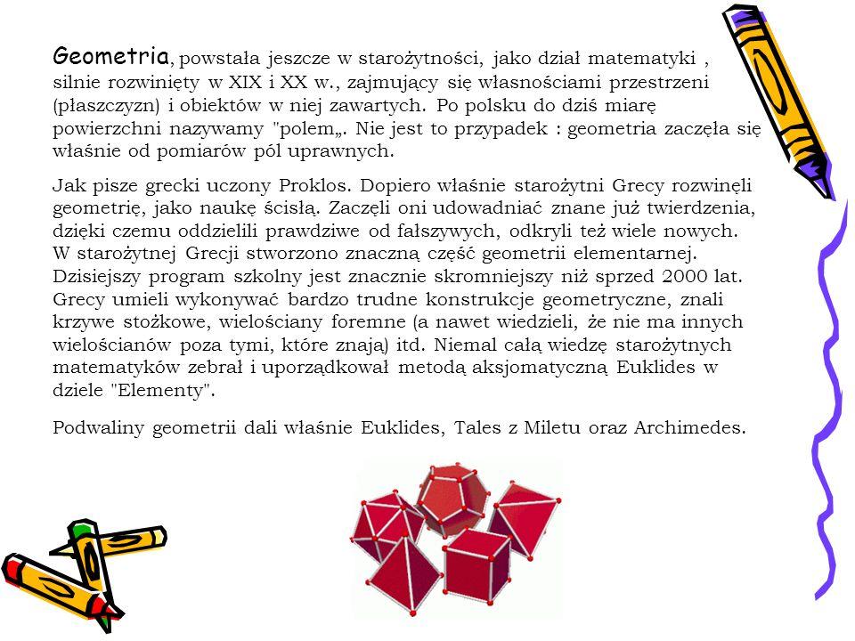 """Geometria, powstała jeszcze w starożytności, jako dział matematyki , silnie rozwinięty w XIX i XX w., zajmujący się własnościami przestrzeni (płaszczyzn) i obiektów w niej zawartych. Po polsku do dziś miarę powierzchni nazywamy polem"""". Nie jest to przypadek : geometria zaczęła się właśnie od pomiarów pól uprawnych."""