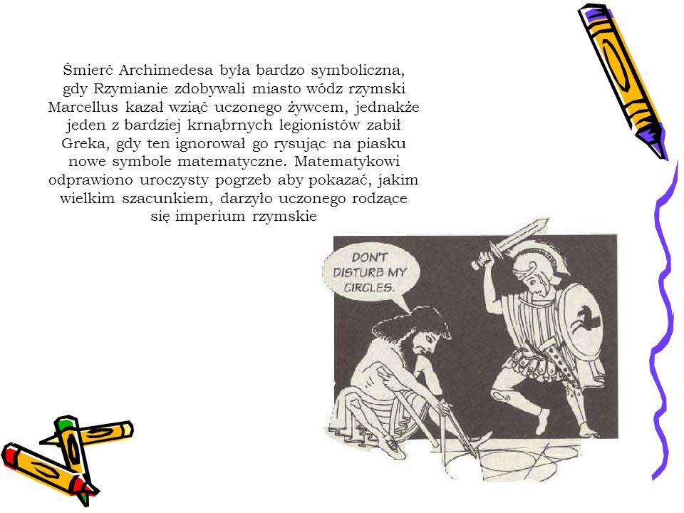 Śmierć Archimedesa była bardzo symboliczna, gdy Rzymianie zdobywali miasto wódz rzymski Marcellus kazał wziąć uczonego żywcem, jednakże jeden z bardziej krnąbrnych legionistów zabił Greka, gdy ten ignorował go rysując na piasku nowe symbole matematyczne.