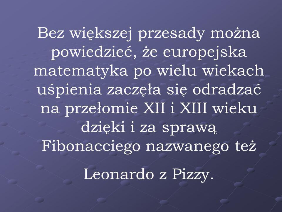 Bez większej przesady można powiedzieć, że europejska matematyka po wielu wiekach uśpienia zaczęła się odradzać na przełomie XII i XIII wieku dzięki i za sprawą Fibonacciego nazwanego też