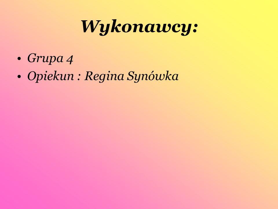 Wykonawcy: Grupa 4 Opiekun : Regina Synówka