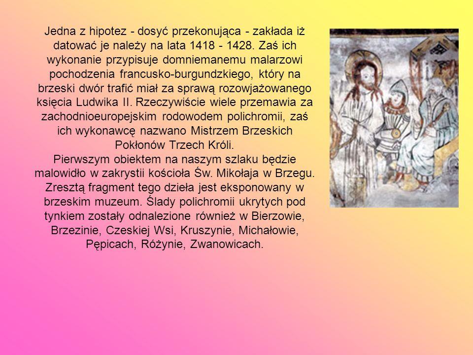 Jedna z hipotez - dosyć przekonująca - zakłada iż datować je należy na lata 1418 - 1428. Zaś ich wykonanie przypisuje domniemanemu malarzowi pochodzenia francusko-burgundzkiego, który na brzeski dwór trafić miał za sprawą rozowjażowanego księcia Ludwika II. Rzeczywiście wiele przemawia za zachodnioeuropejskim rodowodem polichromii, zaś ich wykonawcę nazwano Mistrzem Brzeskich Pokłonów Trzech Króli.