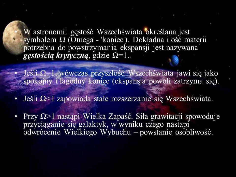 W astronomii gęstość Wszechświata określana jest symbolem Ω (Omega - koniec ). Dokładna ilość materii potrzebna do powstrzymania ekspansji jest nazywana gęstością krytyczną, gdzie Ω=1.