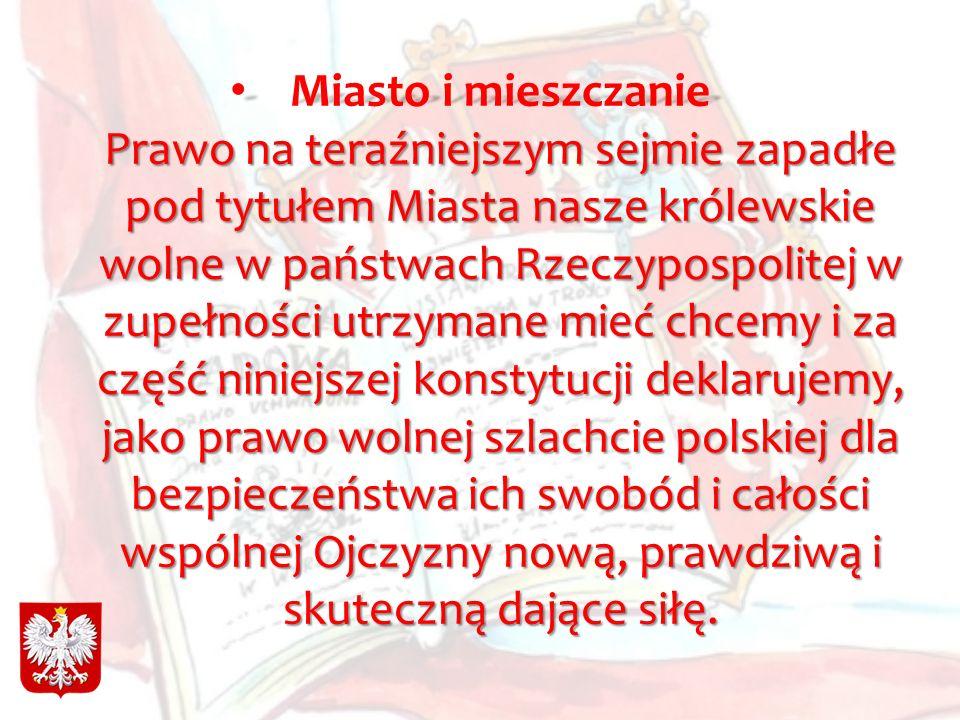 Miasto i mieszczanie Prawo na teraźniejszym sejmie zapadłe pod tytułem Miasta nasze królewskie wolne w państwach Rzeczypospolitej w zupełności utrzymane mieć chcemy i za część niniejszej konstytucji deklarujemy, jako prawo wolnej szlachcie polskiej dla bezpieczeństwa ich swobód i całości wspólnej Ojczyzny nową, prawdziwą i skuteczną dające siłę.