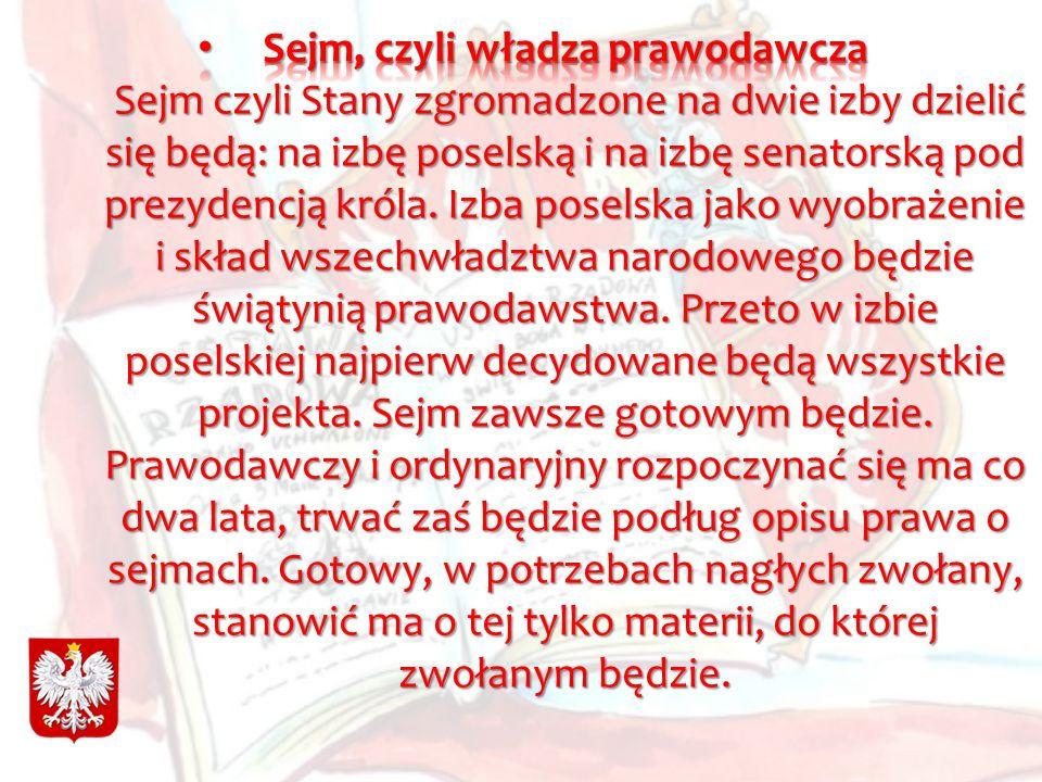 Sejm, czyli władza prawodawcza Sejm czyli Stany zgromadzone na dwie izby dzielić się będą: na izbę poselską i na izbę senatorską pod prezydencją króla.