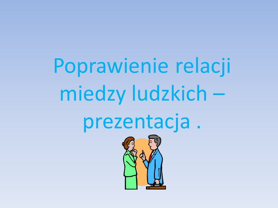 Poprawienie relacji miedzy ludzkich – prezentacja .
