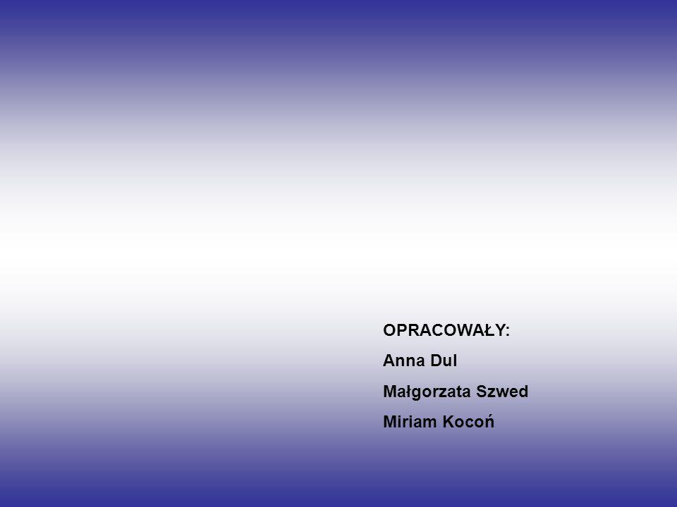 OPRACOWAŁY: Anna Dul Małgorzata Szwed Miriam Kocoń