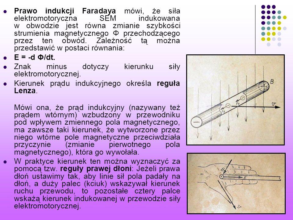 Prawo indukcji Faradaya mówi, że siła elektromotoryczna SEM indukowana w obwodzie jest równa zmianie szybkości strumienia magnetycznego Φ przechodzącego przez ten obwód. Zależność tą można przedstawić w postaci równania: