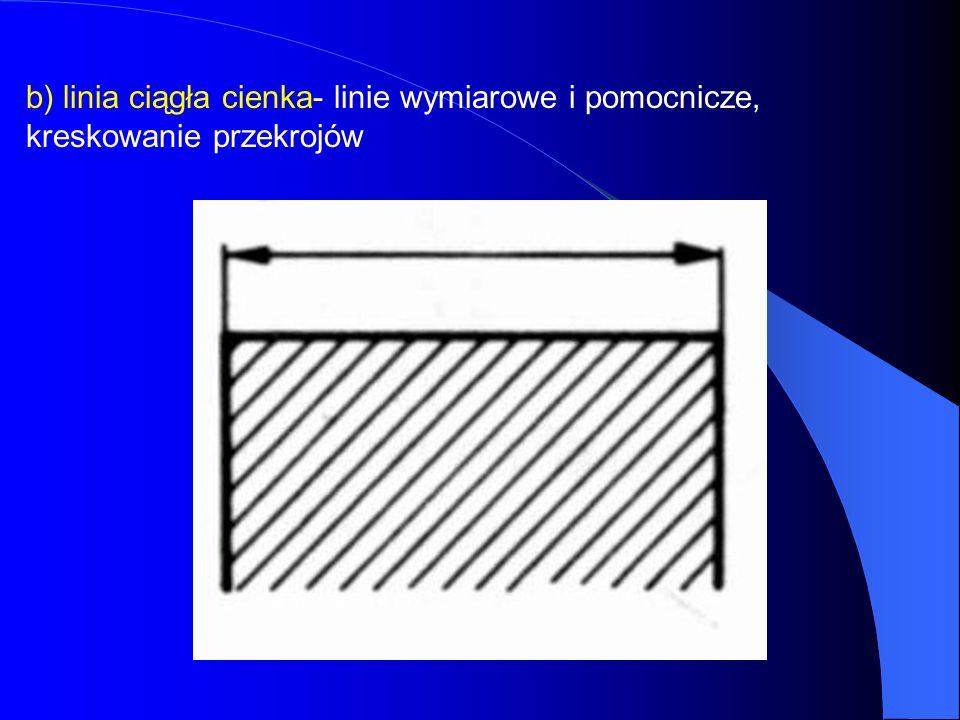 b) linia ciągła cienka- linie wymiarowe i pomocnicze, kreskowanie przekrojów
