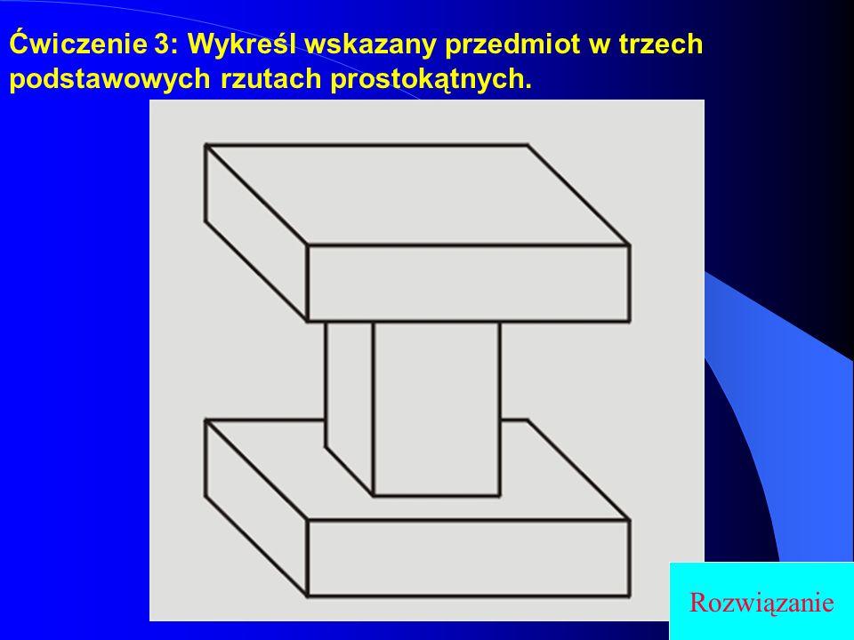 Ćwiczenie 3: Wykreśl wskazany przedmiot w trzech podstawowych rzutach prostokątnych.