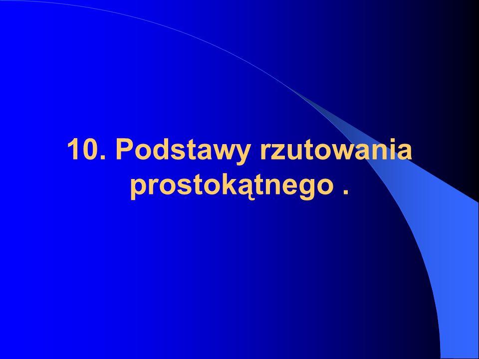 10. Podstawy rzutowania prostokątnego .