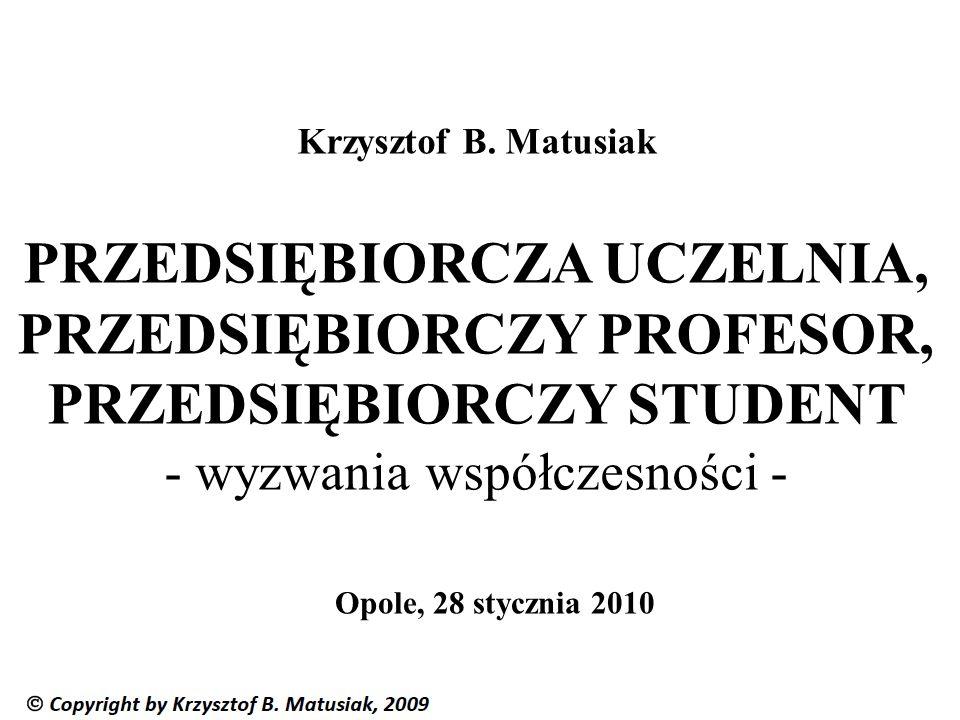 Krzysztof B. Matusiak PRZEDSIĘBIORCZA UCZELNIA, PRZEDSIĘBIORCZY PROFESOR, PRZEDSIĘBIORCZY STUDENT - wyzwania współczesności -