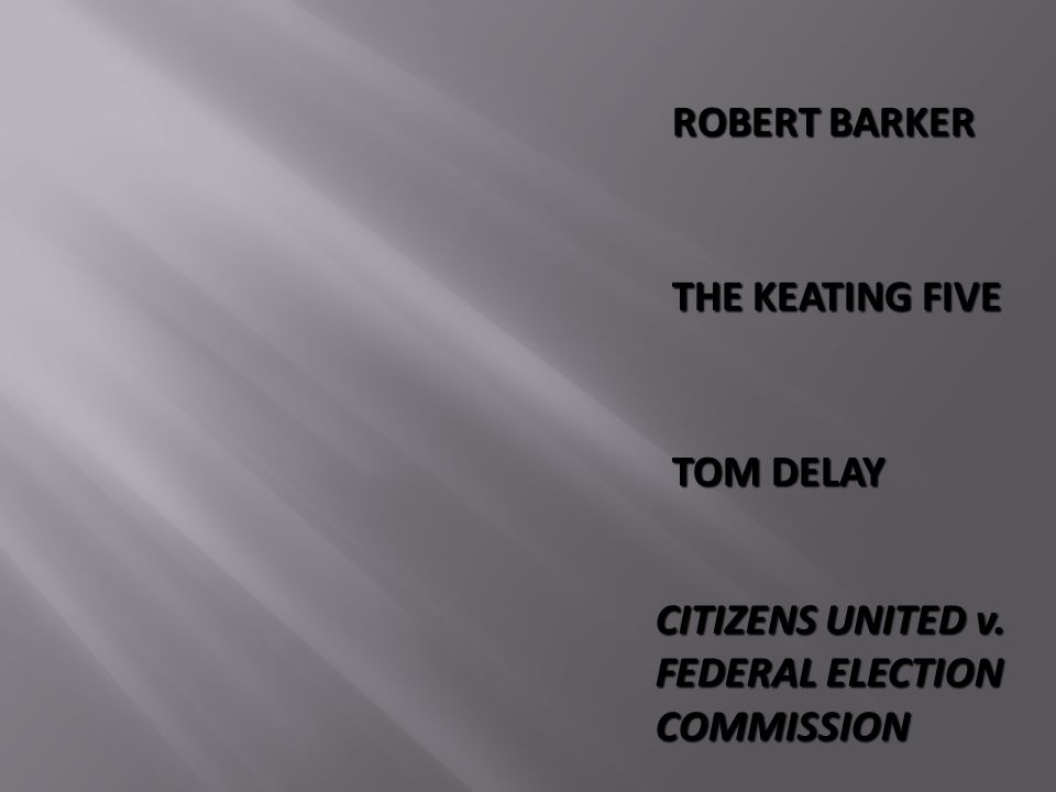 ROBERT BARKER THE KEATING FIVE TOM DELAY CITIZENS UNITED v. FEDERAL ELECTION COMMISSION
