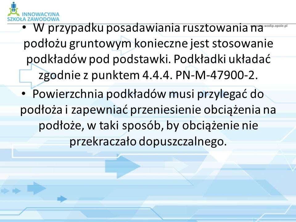 W przypadku posadawiania rusztowania na podłożu gruntowym konieczne jest stosowanie podkładów pod podstawki. Podkładki układać zgodnie z punktem 4.4.4. PN-M-47900-2.