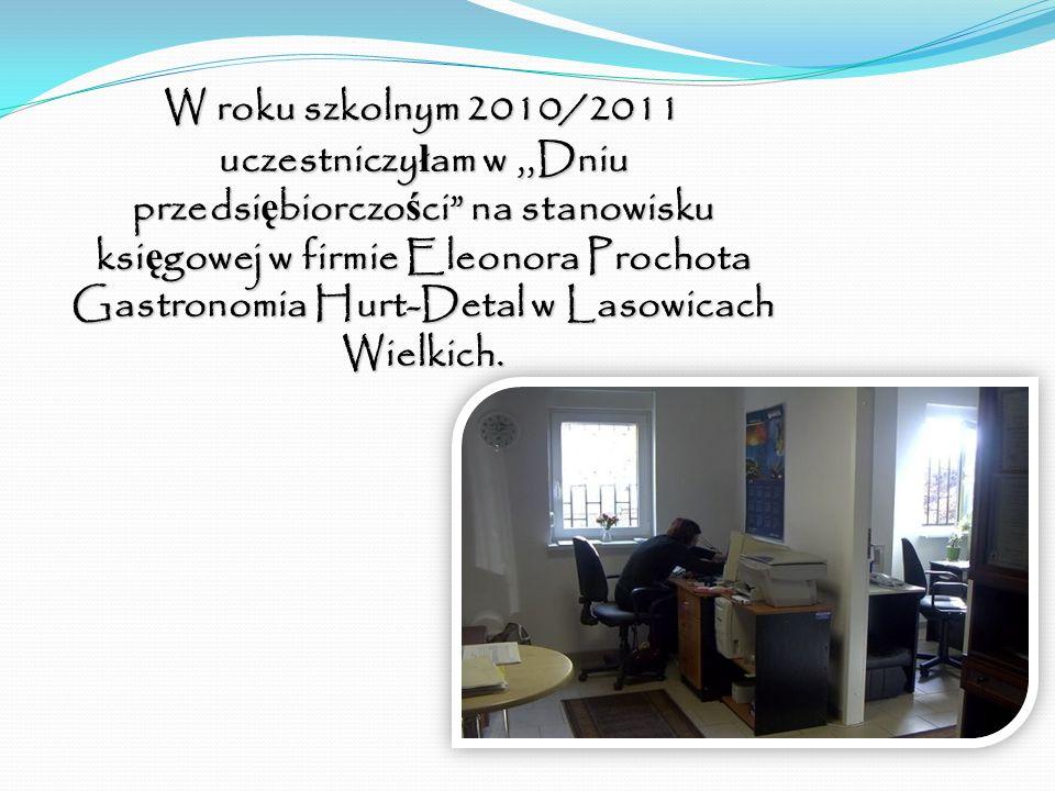 W roku szkolnym 2010/2011 uczestniczyłam w ,,Dniu przedsiębiorczości na stanowisku księgowej w firmie Eleonora Prochota Gastronomia Hurt-Detal w Lasowicach Wielkich.