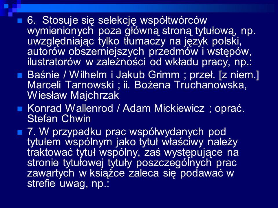 6. Stosuje się selekcję współtwórców wymienionych poza główną stroną tytułową, np. uwzględniając tylko tłumaczy na język polski, autorów obszerniejszych przedmów i wstępów, ilustratorów w zależności od wkładu pracy, np.: