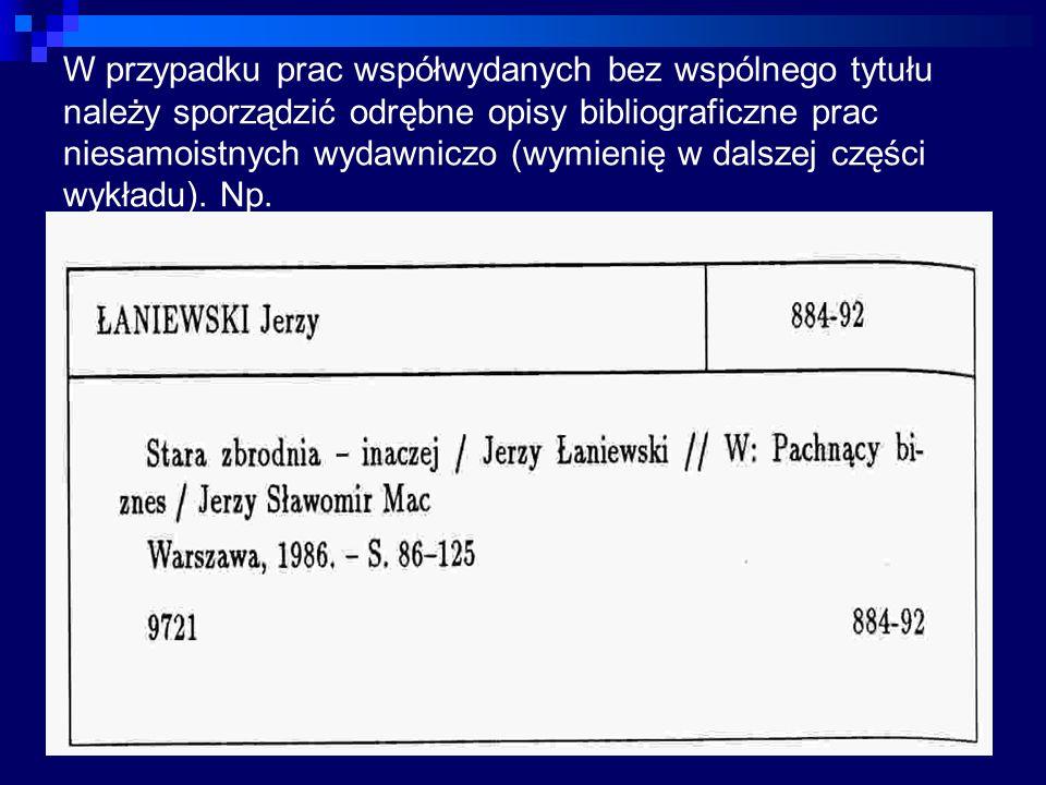 W przypadku prac współwydanych bez wspólnego tytułu należy sporządzić odrębne opisy bibliograficzne prac niesamoistnych wydawniczo (wymienię w dalszej części wykładu).
