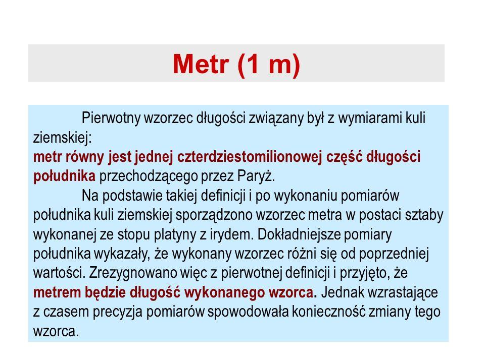 Metr (1 m) Pierwotny wzorzec długości związany był z wymiarami kuli ziemskiej: