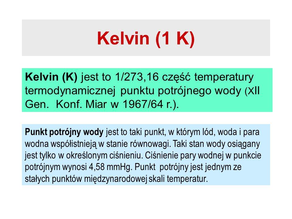 Kelvin (1 K) Kelvin (K) jest to 1/273,16 część temperatury termodynamicznej punktu potrójnego wody (XII Gen. Konf. Miar w 1967/64 r.).