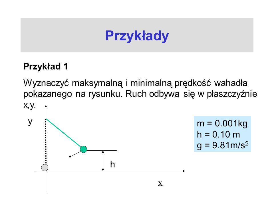 Przykłady Przykład 1. Wyznaczyć maksymalną i minimalną prędkość wahadła pokazanego na rysunku. Ruch odbywa się w płaszczyźnie x,y.