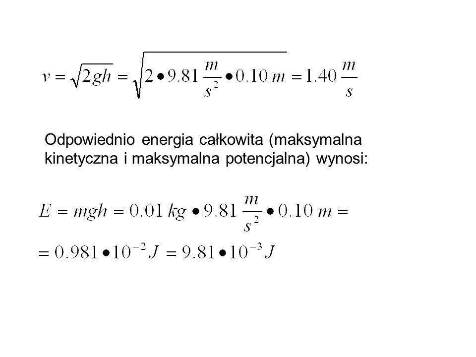 Odpowiednio energia całkowita (maksymalna kinetyczna i maksymalna potencjalna) wynosi: