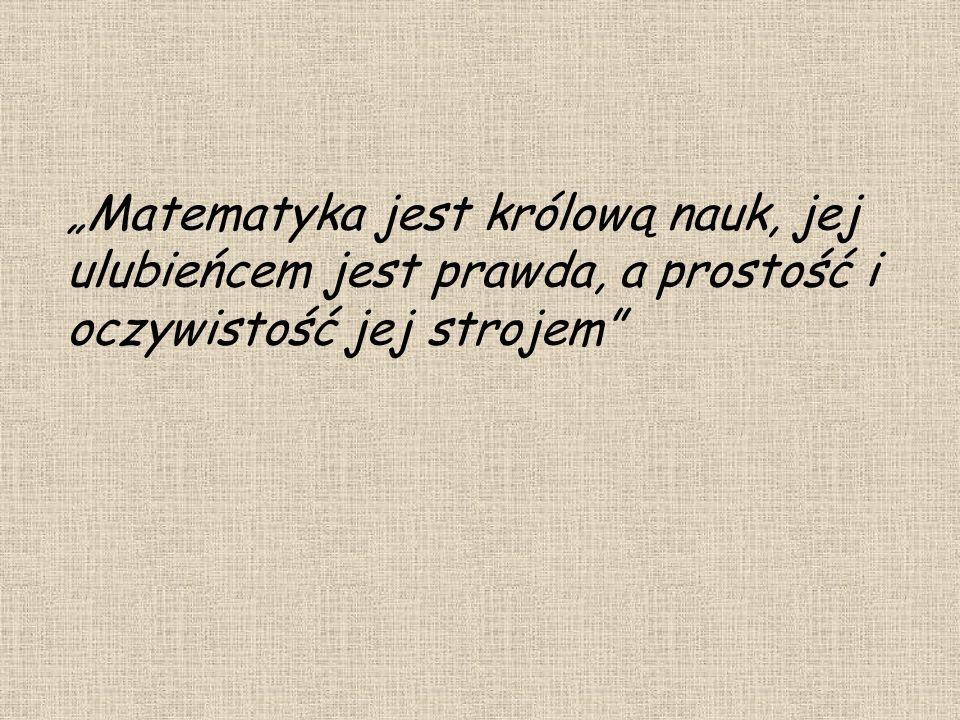 """""""Matematyka jest królową nauk, jej ulubieńcem jest prawda, a prostość i oczywistość jej strojem"""
