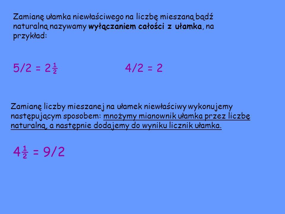 Zamianę ułamka niewłaściwego na liczbę mieszaną bądź naturalną nazywamy wyłączaniem całości z ułamka, na przykład: