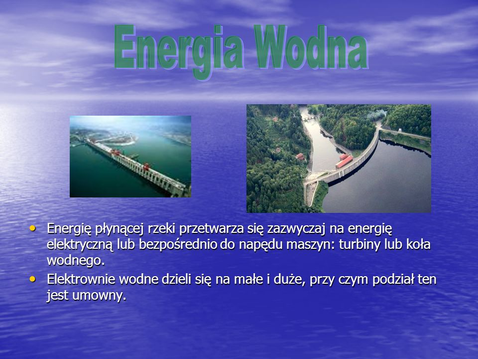 Energia WodnaEnergię płynącej rzeki przetwarza się zazwyczaj na energię elektryczną lub bezpośrednio do napędu maszyn: turbiny lub koła wodnego.