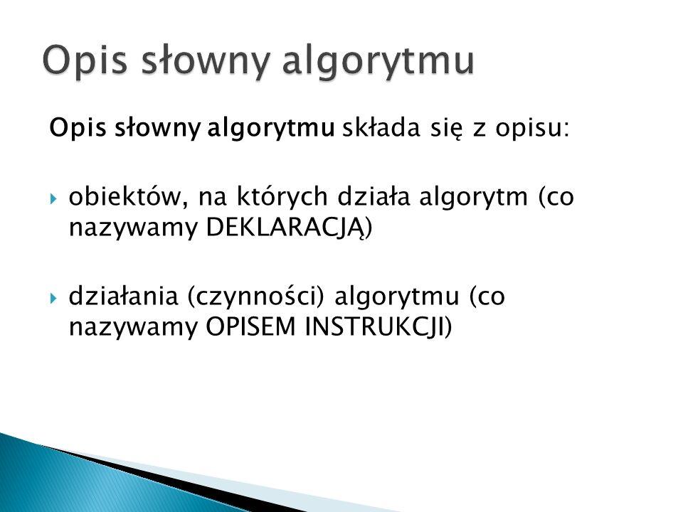 Opis słowny algorytmu Opis słowny algorytmu składa się z opisu: