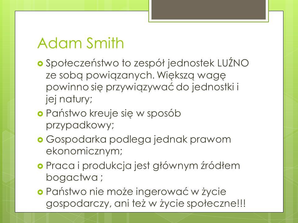 Adam Smith Społeczeństwo to zespół jednostek LUŹNO ze sobą powiązanych. Większą wagę powinno się przywiązywać do jednostki i jej natury;