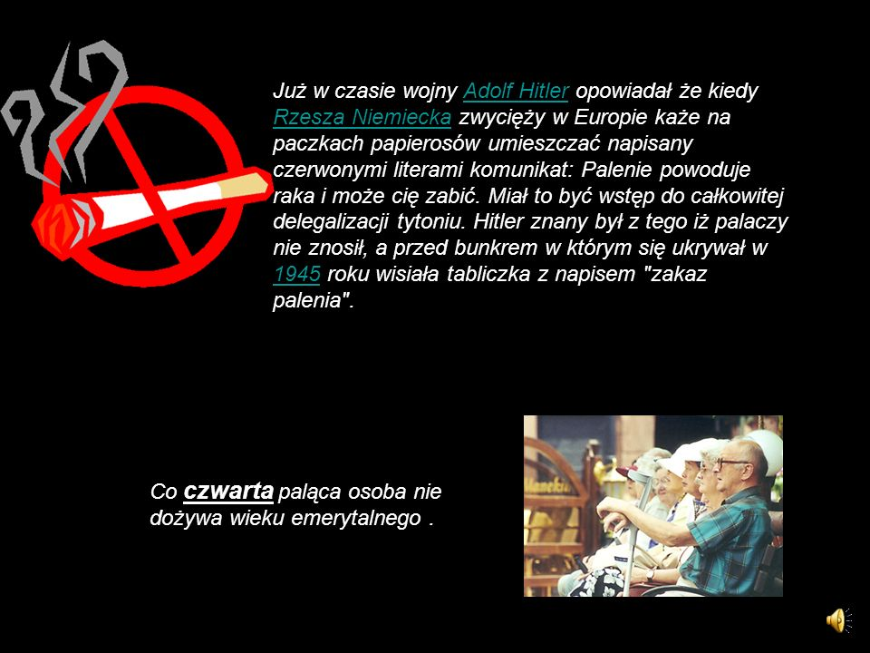 Już w czasie wojny Adolf Hitler opowiadał że kiedy Rzesza Niemiecka zwycięży w Europie każe na paczkach papierosów umieszczać napisany czerwonymi literami komunikat: Palenie powoduje raka i może cię zabić. Miał to być wstęp do całkowitej delegalizacji tytoniu. Hitler znany był z tego iż palaczy nie znosił, a przed bunkrem w którym się ukrywał w 1945 roku wisiała tabliczka z napisem zakaz palenia .