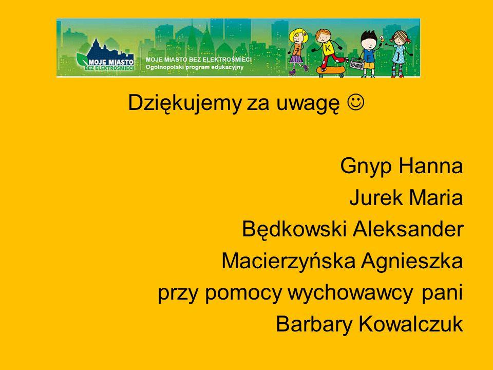 Dziękujemy za uwagę  Gnyp Hanna Jurek Maria Będkowski Aleksander Macierzyńska Agnieszka przy pomocy wychowawcy pani Barbary Kowalczuk