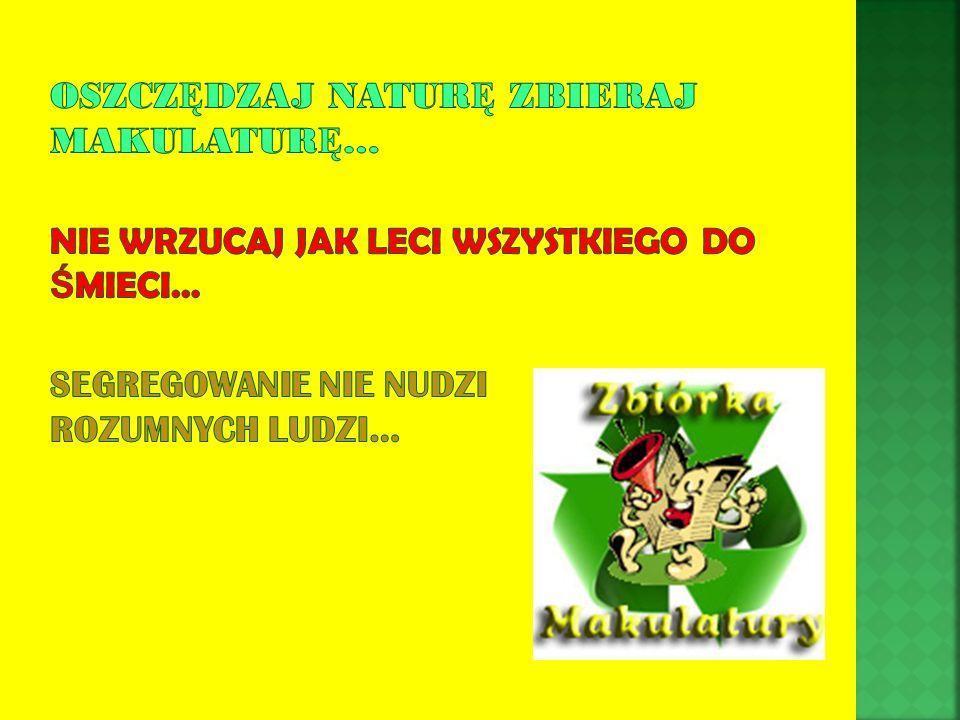 Oszczędzaj naturę zbieraj makulaturę… Nie wrzucaj jak leci wszystkiego do śmieci… Segregowanie nie nudzi rozumnych ludzi…