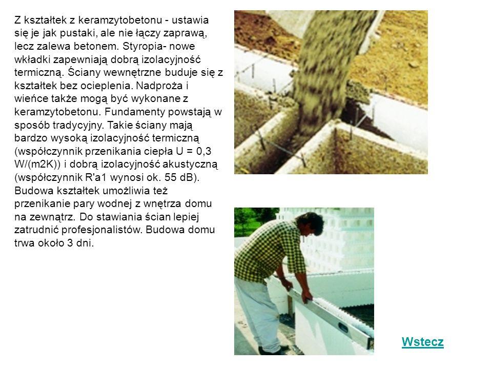 Z kształtek z keramzytobetonu - ustawia się je jak pustaki, ale nie łączy zaprawą, lecz zalewa betonem. Styropia- nowe wkładki zapewniają dobrą izolacyjność termiczną. Ściany wewnętrzne buduje się z kształtek bez ocieplenia. Nadproża i wieńce także mogą być wykonane z keramzytobetonu. Fundamenty powstają w sposób tradycyjny. Takie ściany mają bardzo wysoką izolacyjność termiczną (współczynnik przenikania ciepła U = 0,3 W/(m2K)) i dobrą izolacyjność akustyczną (współczynnik R a1 wynosi ok. 55 dB). Budowa kształtek umożliwia też przenikanie pary wodnej z wnętrza domu na zewnątrz. Do stawiania ścian lepiej zatrudnić profesjonalistów. Budowa domu trwa około 3 dni.