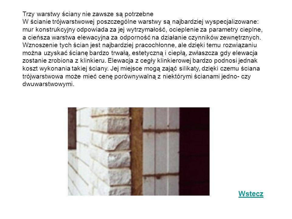 Trzy warstwy ściany nie zawsze są potrzebne W ścianie trójwarstwowej poszczególne warstwy są najbardziej wyspecjalizowane: mur konstrukcyjny odpowiada za jej wytrzymałość, ocieplenie za parametry cieplne, a cieńsza warstwa elewacyjna za odporność na działanie czynników zewnętrznych. Wznoszenie tych ścian jest najbardziej pracochłonne, ale dzięki temu rozwiązaniu można uzyskać ścianę bardzo trwałą, estetyczną i ciepłą, zwłaszcza gdy elewacja zostanie zrobiona z klinkieru. Elewacja z cegły klinkierowej bardzo podnosi jednak koszt wykonania takiej ściany. Jej miejsce mogą zająć silikaty, dzięki czemu ściana trójwarstwowa może mieć cenę porównywalną z niektórymi ścianami jedno- czy dwuwarstwowymi.