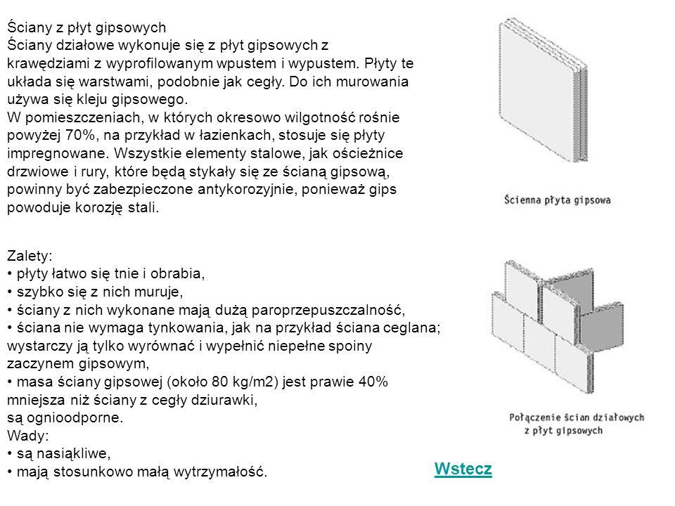 Ściany z płyt gipsowych Ściany działowe wykonuje się z płyt gipsowych z krawędziami z wyprofilowanym wpustem i wypustem. Płyty te układa się warstwami, podobnie jak cegły. Do ich murowania używa się kleju gipsowego. W pomieszczeniach, w których okresowo wilgotność rośnie powyżej 70%, na przykład w łazienkach, stosuje się płyty impregnowane. Wszystkie elementy stalowe, jak ościeżnice drzwiowe i rury, które będą stykały się ze ścianą gipsową, powinny być zabezpieczone antykorozyjnie, ponieważ gips powoduje korozję stali.