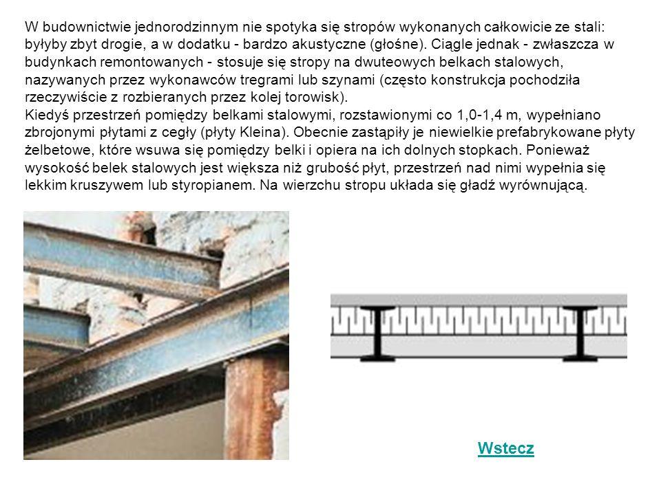 W budownictwie jednorodzinnym nie spotyka się stropów wykonanych całkowicie ze stali: byłyby zbyt drogie, a w dodatku - bardzo akustyczne (głośne). Ciągle jednak - zwłaszcza w budynkach remontowanych - stosuje się stropy na dwuteowych belkach stalowych, nazywanych przez wykonawców tregrami lub szynami (często konstrukcja pochodziła rzeczywiście z rozbieranych przez kolej torowisk). Kiedyś przestrzeń pomiędzy belkami stalowymi, rozstawionymi co 1,0-1,4 m, wypełniano zbrojonymi płytami z cegły (płyty Kleina). Obecnie zastąpiły je niewielkie prefabrykowane płyty żelbetowe, które wsuwa się pomiędzy belki i opiera na ich dolnych stopkach. Ponieważ wysokość belek stalowych jest większa niż grubość płyt, przestrzeń nad nimi wypełnia się lekkim kruszywem lub styropianem. Na wierzchu stropu układa się gładź wyrównującą.