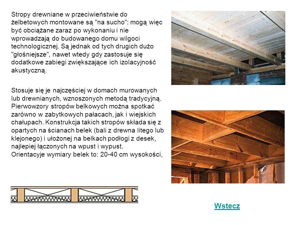 Stropy drewniane w przeciwieństwie do żelbetowych montowane są na sucho : mogą więc być obciążane zaraz po wykonaniu i nie wprowadzają do budowanego domu wilgoci technologicznej. Są jednak od tych drugich dużo głośniejsze , nawet wtedy gdy zastosuje się dodatkowe zabiegi zwiększające ich izolacyjność akustyczną.